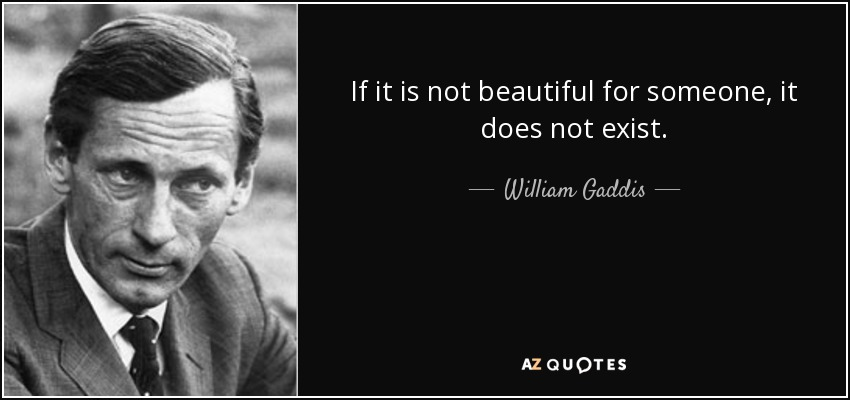 If it is not beautiful for someone, it does not exist. - William Gaddis