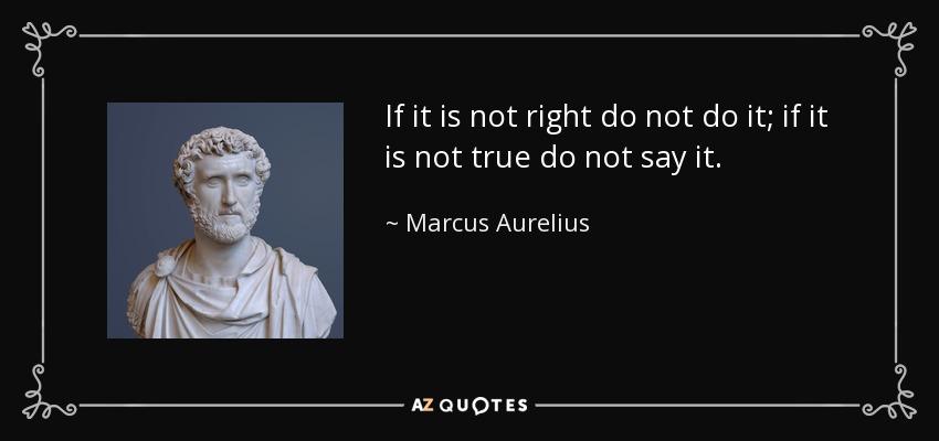 If it is not right do not do it; if it is not true do not say it. - Marcus Aurelius