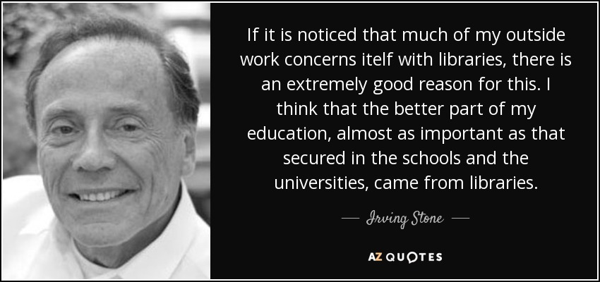 If it is noticed that much of my outside work concerns itelf with libraries, there is an extremely good reason for this. I think that the better part of my education, almost as important as that secured in the schools and the universities, came from libraries. - Irving Stone