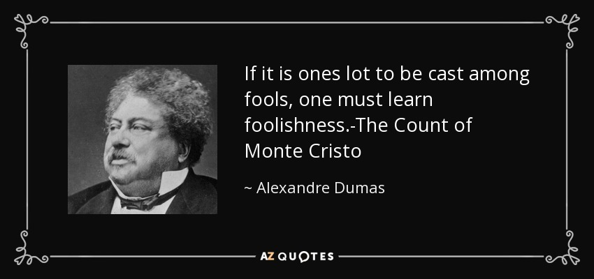 If it is ones lot to be cast among fools, one must learn foolishness.-The Count of Monte Cristo - Alexandre Dumas