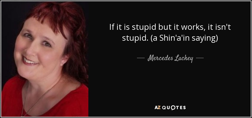 If it is stupid but it works, it isn't stupid. (a Shin'a'in saying) - Mercedes Lackey