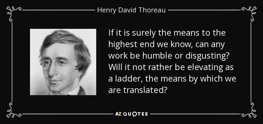 If it is surely the means to the highest end we know, can any work be humble or disgusting? Will it not rather be elevating as a ladder, the means by which we are translated? - Henry David Thoreau