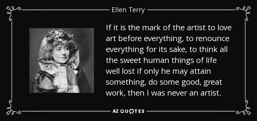 If it is the mark of the artist to love art before everything, to renounce everything for its sake, to think all the sweet human things of life well lost if only he may attain something, do some good, great work, then I was never an artist. - Ellen Terry
