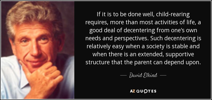 If it is to be done well, child-rearing requires, more than most activities of life, a good deal of decentering from one's own needs and perspectives. Such decentering is relatively easy when a society is stable and when there is an extended, supportive structure that the parent can depend upon. - David Elkind