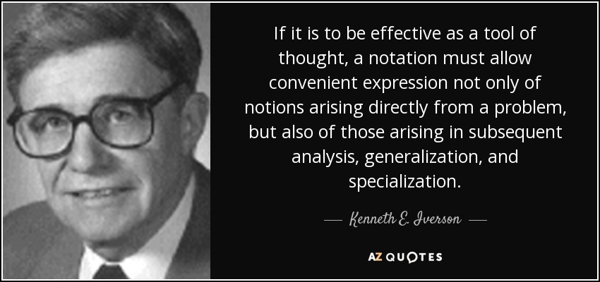 If it is to be effective as a tool of thought, a notation must allow convenient expression not only of notions arising directly from a problem, but also of those arising in subsequent analysis, generalization, and specialization. - Kenneth E. Iverson