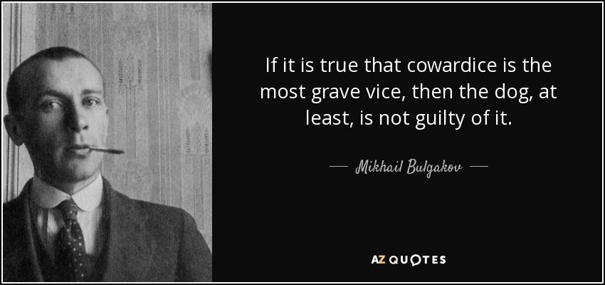 If it is true that cowardice is the most grave vice, then the dog, at least, is not guilty of it. - Mikhail Bulgakov