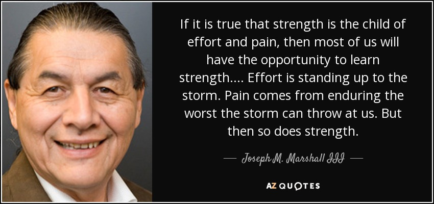 If it is true that strength is the child of effort and pain, then most of us will have the opportunity to learn strength. . . . Effort is standing up to the storm. Pain comes from enduring the worst the storm can throw at us. But then so does strength. - Joseph M. Marshall III