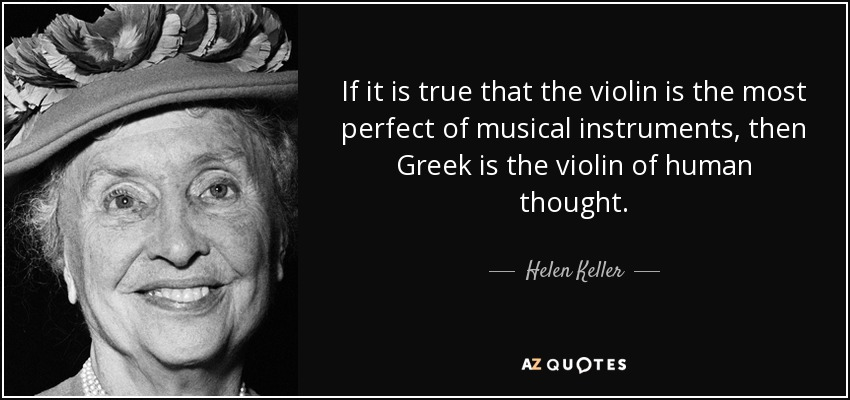 If it is true that the violin is the most perfect of musical instruments, then Greek is the violin of human thought. - Helen Keller