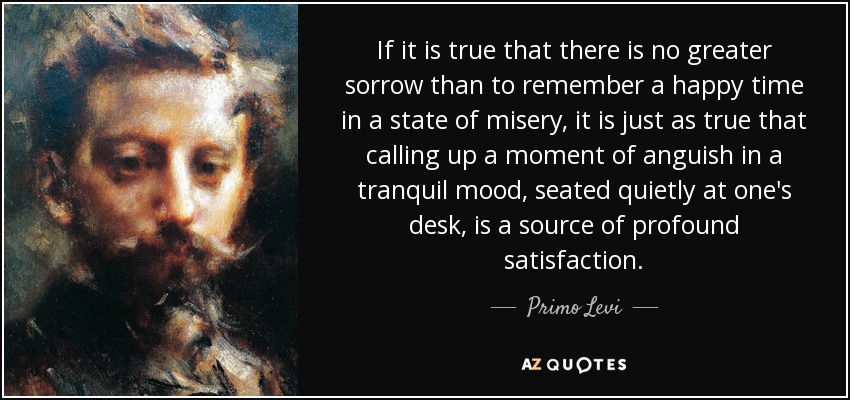 If it is true that there is no greater sorrow than to remember a happy time in a state of misery, it is just as true that calling up a moment of anguish in a tranquil mood, seated quietly at one's desk, is a source of profound satisfaction. - Primo Levi