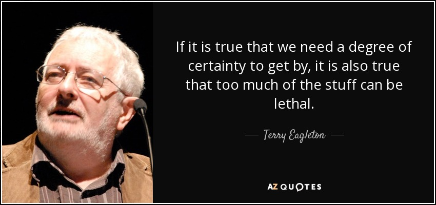 If it is true that we need a degree of certainty to get by, it is also true that too much of the stuff can be lethal. - Terry Eagleton