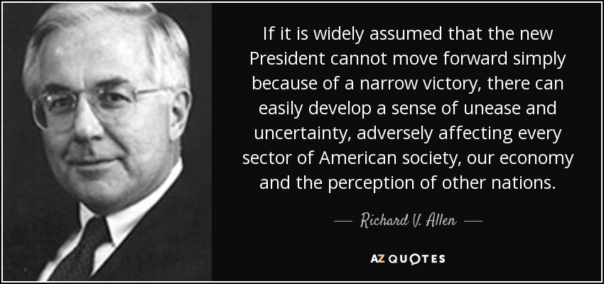 If it is widely assumed that the new President cannot move forward simply because of a narrow victory, there can easily develop a sense of unease and uncertainty, adversely affecting every sector of American society, our economy and the perception of other nations. - Richard V. Allen