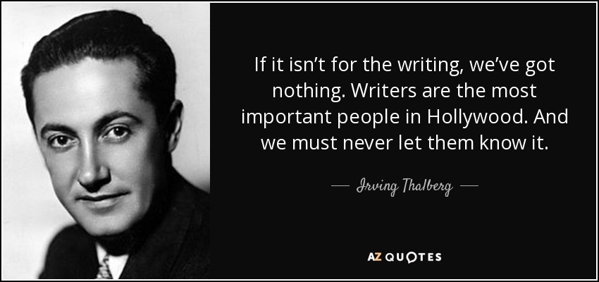 If it isn't for the writing, we've got nothing. Writers are the most important people in Hollywood. And we must never let them know it. - Irving Thalberg