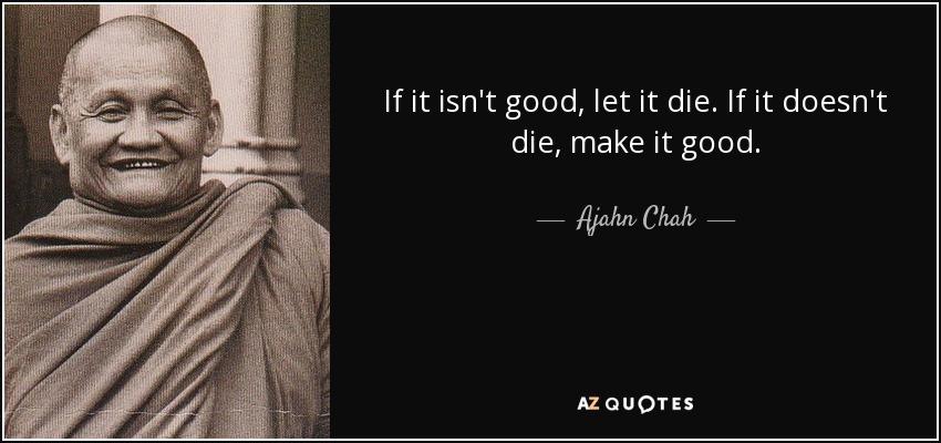 If it isn't good, let it die. If it doesn't die, make it good. - Ajahn Chah