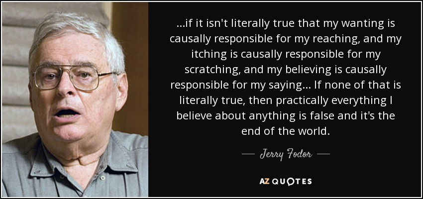...if it isn't literally true that my wanting is causally responsible for my reaching, and my itching is causally responsible for my scratching, and my believing is causally responsible for my saying . . . If none of that is literally true, then practically everything I believe about anything is false and it's the end of the world. - Jerry Fodor