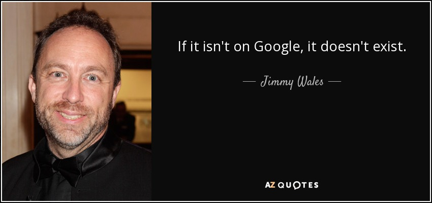 If it isn't on Google, it doesn't exist. - Jimmy Wales