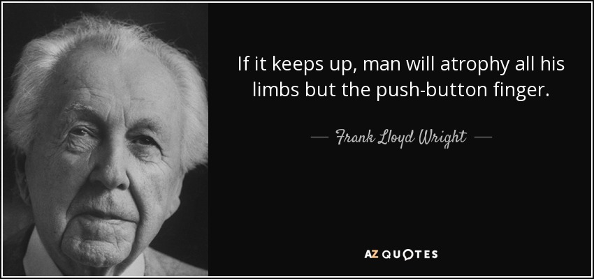 If it keeps up, man will atrophy all his limbs but the push-button finger. - Frank Lloyd Wright