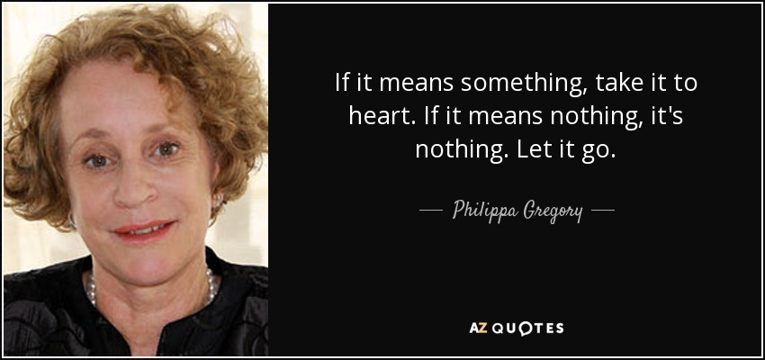 If it means something, take it to heart. If it means nothing, it's nothing. Let it go. - Philippa Gregory