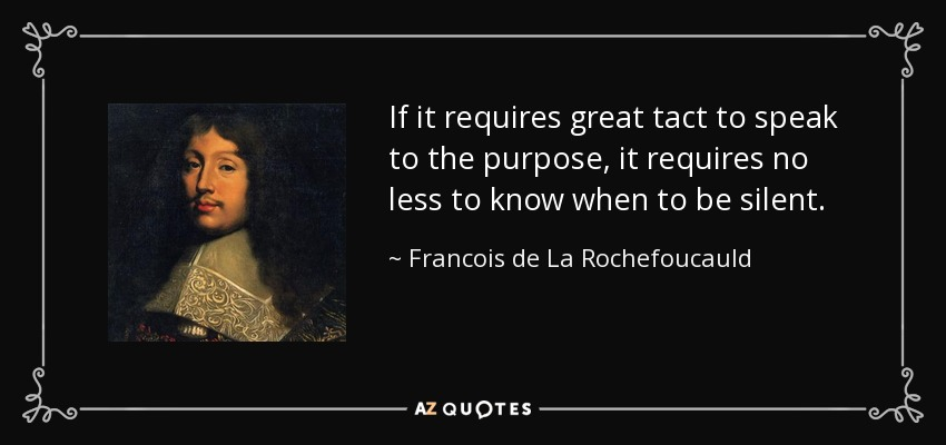 If it requires great tact to speak to the purpose, it requires no less to know when to be silent. - Francois de La Rochefoucauld
