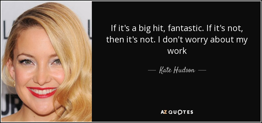 If it's a big hit, fantastic. If it's not, then it's not. I don't worry about my work - Kate Hudson