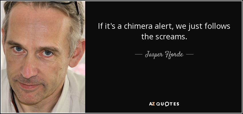 If it's a chimera alert, we just follows the screams. - Jasper Fforde