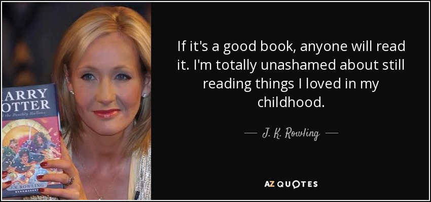 If it's a good book, anyone will read it. I'm totally unashamed about still reading things I loved in my childhood. - J. K. Rowling