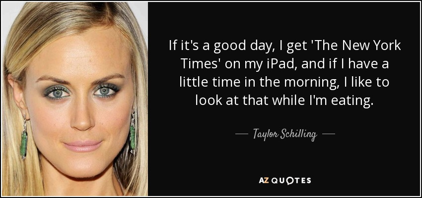 If it's a good day, I get 'The New York Times' on my iPad, and if I have a little time in the morning, I like to look at that while I'm eating. - Taylor Schilling