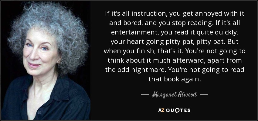 If it's all instruction, you get annoyed with it and bored, and you stop reading. If it's all entertainment, you read it quite quickly, your heart going pitty-pat, pitty-pat. But when you finish, that's it. You're not going to think about it much afterward, apart from the odd nightmare. You're not going to read that book again. - Margaret Atwood