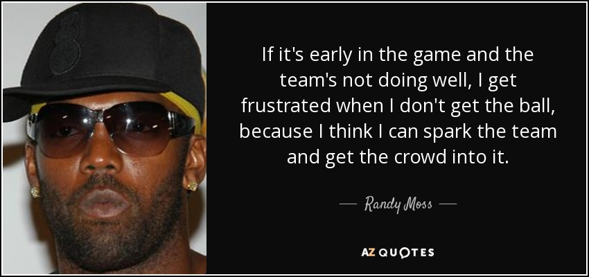 If it's early in the game and the team's not doing well, I get frustrated when I don't get the ball, because I think I can spark the team and get the crowd into it. - Randy Moss