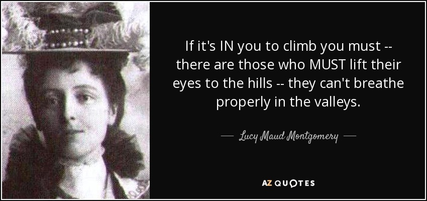 If it's IN you to climb you must -- there are those who MUST lift their eyes to the hills -- they can't breathe properly in the valleys. - Lucy Maud Montgomery