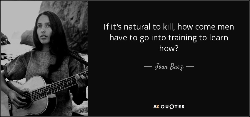 If it's natural to kill, how come men have to go into training to learn how? - Joan Baez