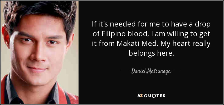 If it's needed for me to have a drop of Filipino blood, I am willing to get it from Makati Med. My heart really belongs here. - Daniel Matsunaga
