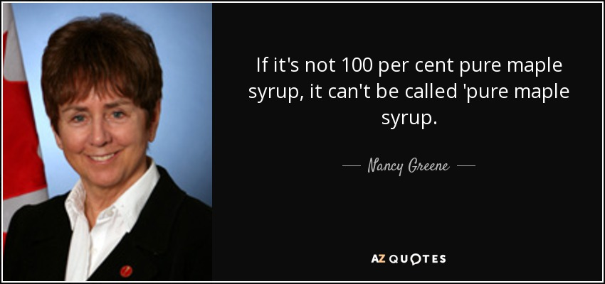 If it's not 100 per cent pure maple syrup, it can't be called 'pure maple syrup. - Nancy Greene