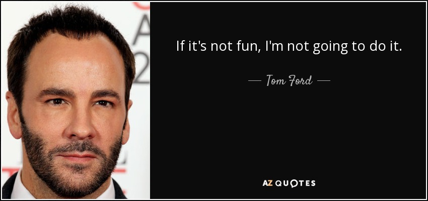 If it's not fun, I'm not going to do it. - Tom Ford