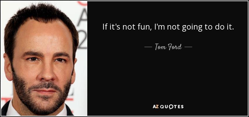 If it's not fun, I'm not going to do it. - Tom Ford
