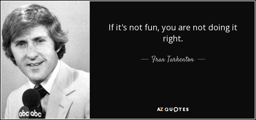 If it's not fun, you are not doing it right. - Fran Tarkenton