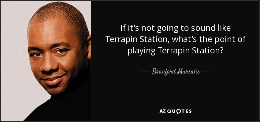 If it's not going to sound like Terrapin Station, what's the point of playing Terrapin Station? - Branford Marsalis