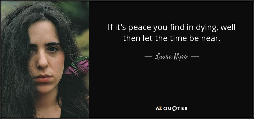 If it's peace you find in dying, well then let the time be near. - Laura Nyro