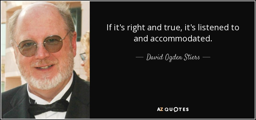 If it's right and true, it's listened to and accommodated. - David Ogden Stiers