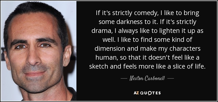 If it's strictly comedy, I like to bring some darkness to it. If it's strictly drama, I always like to lighten it up as well. I like to find some kind of dimension and make my characters human, so that it doesn't feel like a sketch and feels more like a slice of life. - Nestor Carbonell