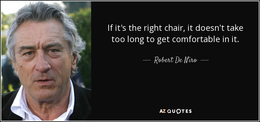If it's the right chair, it doesn't take too long to get comfortable in it. - Robert De Niro