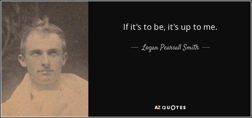 If it's to be, it's up to me. - Logan Pearsall Smith
