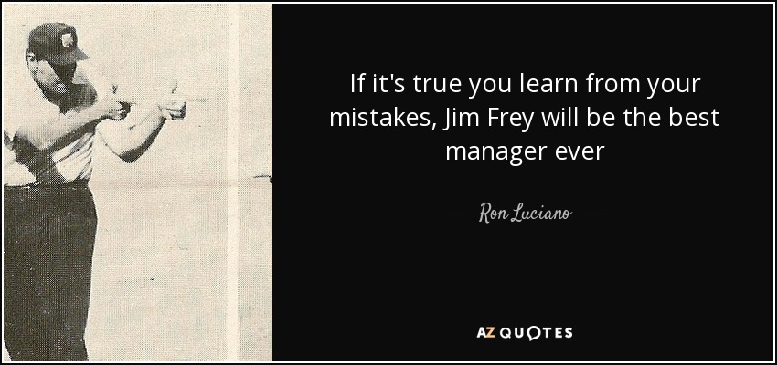 If it's true you learn from your mistakes, Jim Frey will be the best manager ever - Ron Luciano