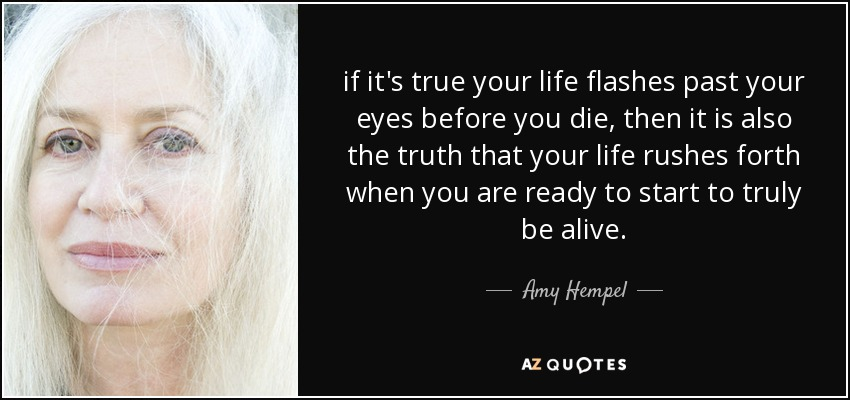 if it's true your life flashes past your eyes before you die, then it is also the truth that your life rushes forth when you are ready to start to truly be alive. - Amy Hempel