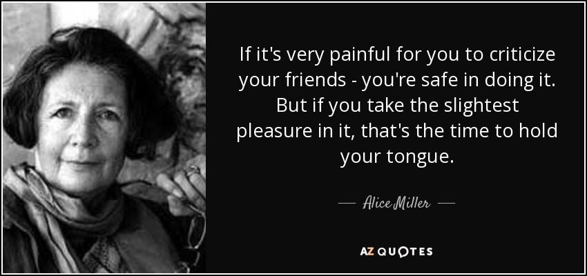 If it's very painful for you to criticize your friends - you're safe in doing it. But if you take the slightest pleasure in it, that's the time to hold your tongue. - Alice Miller