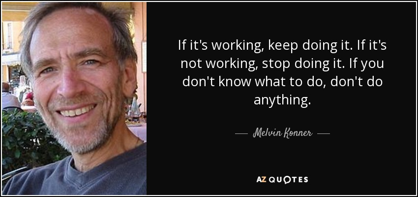 If it's working, keep doing it. If it's not working, stop doing it. If you don't know what to do, don't do anything. - Melvin Konner