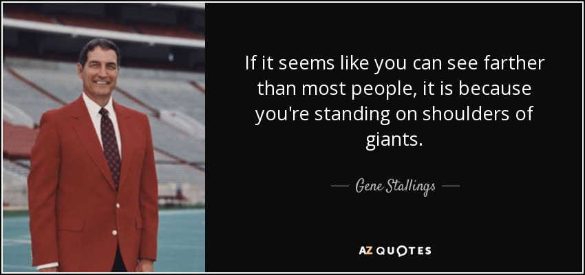 If it seems like you can see farther than most people, it is because you're standing on shoulders of giants. - Gene Stallings