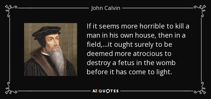 If it seems more horrible to kill a man in his own house, then in a field,...it ought surely to be deemed more atrocious to destroy a fetus in the womb before it has come to light. - John Calvin