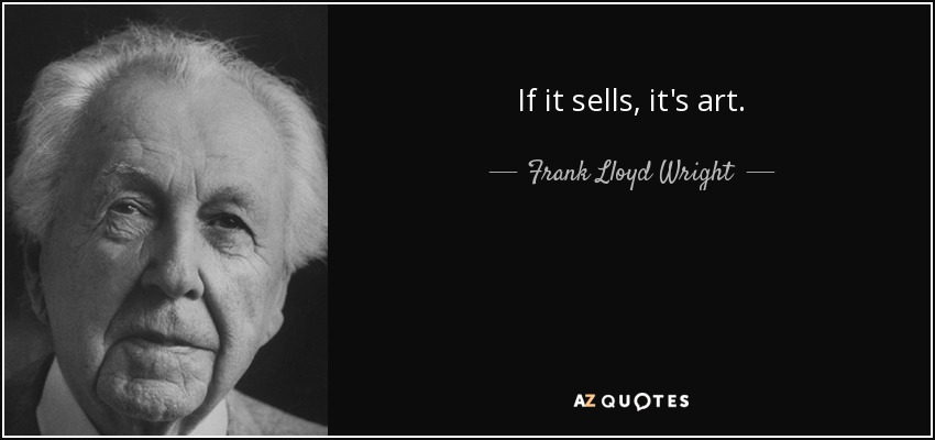 If it sells, it's art. - Frank Lloyd Wright