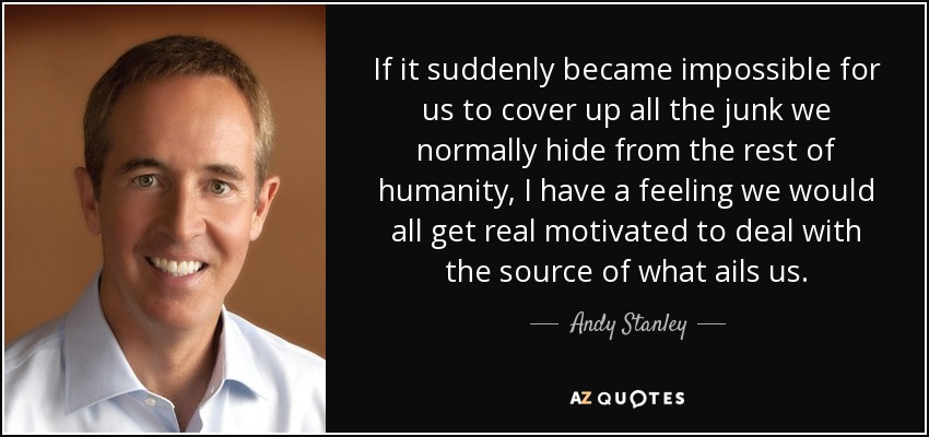 If it suddenly became impossible for us to cover up all the junk we normally hide from the rest of humanity, I have a feeling we would all get real motivated to deal with the source of what ails us. - Andy Stanley