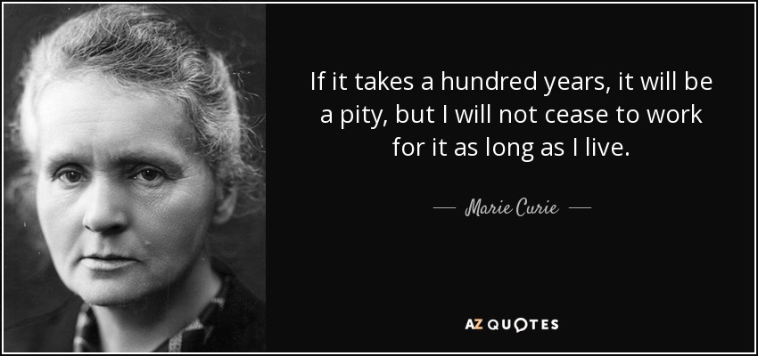 If it takes a hundred years, it will be a pity, but I will not cease to work for it as long as I live. - Marie Curie